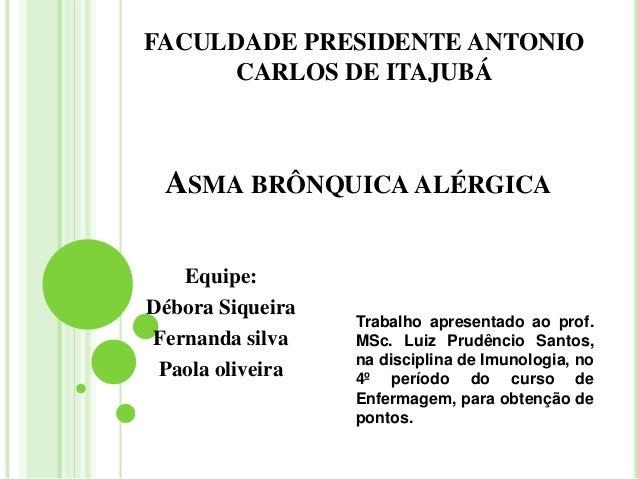 FACULDADE PRESIDENTE ANTONIO     CARLOS DE ITAJUBÁ ASMA BRÔNQUICA ALÉRGICA   Equipe:Débora Siqueira                  Traba...