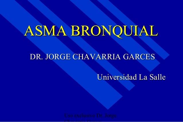 ASMA BRONQUIALDR. JORGE CHAVARRIA GARCES                     Universidad La Salle       Uso exclusivo Dr. Jorge