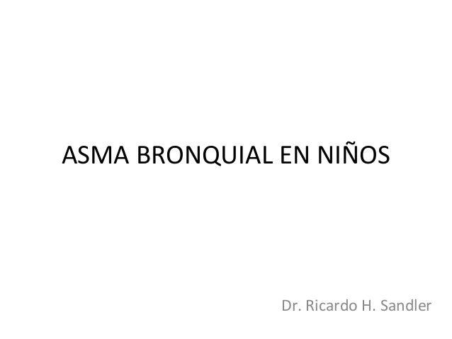 ASMA BRONQUIAL EN NIÑOS Dr. Ricardo H. Sandler