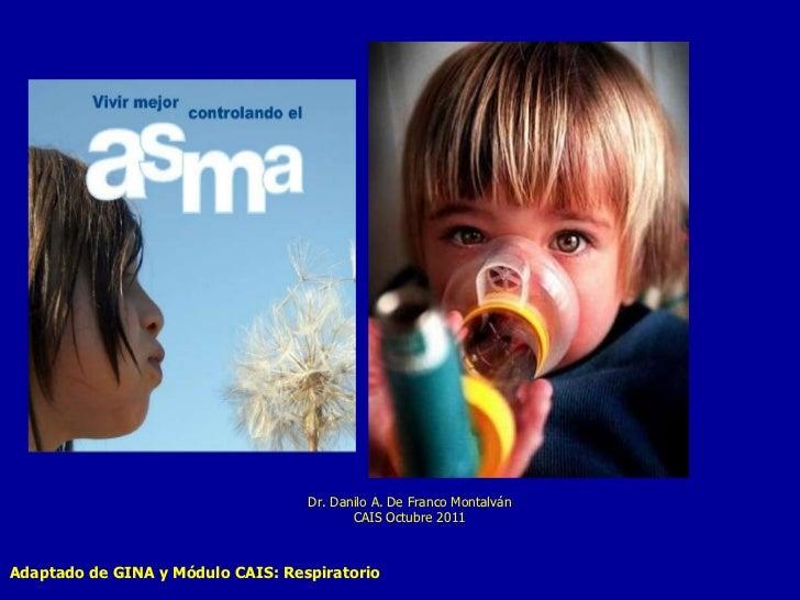 Adaptado de GINA y Módulo CAIS: Respiratorio Dr. Danilo A. De Franco Montalván CAIS Octubre 2011