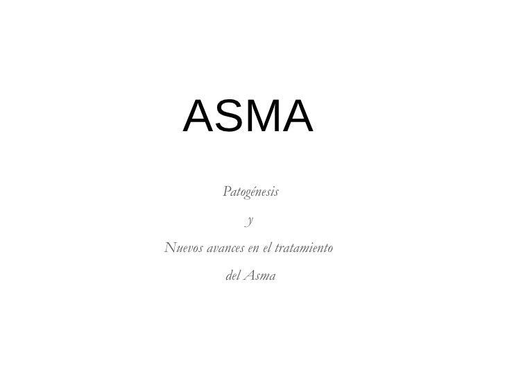 ASMA           Patogénesis               yNuevos avances en el tratamiento           del Asma