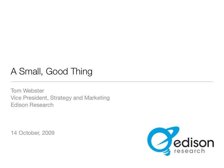 A Small, Good Thing Tom Webster Vice President, Strategy and Marketing Edison Research    14 October, 2009