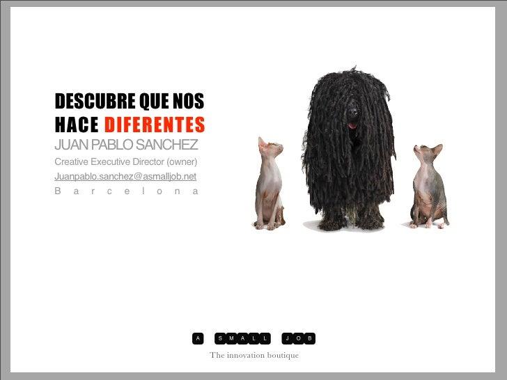 DESCUBRE QUE NOS HACE DIFERENTES JUAN PABLO SANCHEZ Creative Executive Director (owner) Juanpablo.sanchez@asmalljob.net Ba...