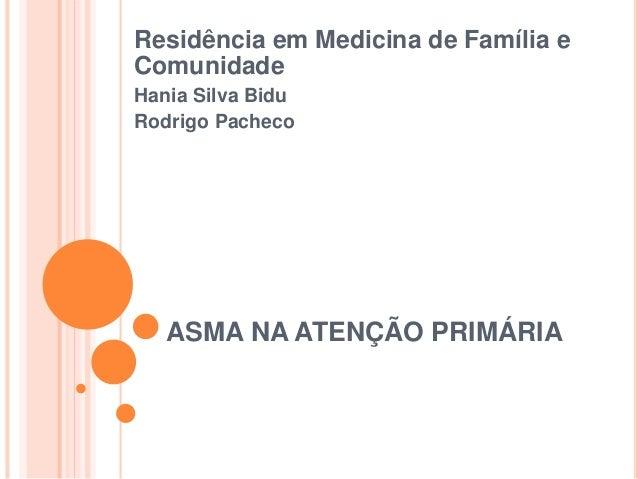 ASMA NA ATENÇÃO PRIMÁRIA Residência em Medicina de Família e Comunidade Hania Silva Bidu Rodrigo Pacheco