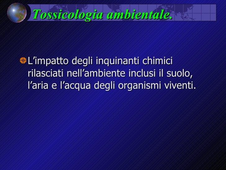 Tossicologia ambientale. <ul><li>L'impatto degli inquinanti chimici rilasciati nell'ambiente inclusi il suolo, l'aria e l'...