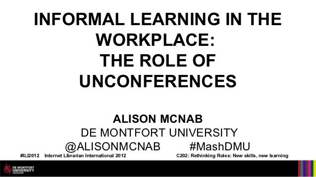 INFORMAL LEARNING IN THE           WORKPLACE:           THE ROLE OF         UNCONFERENCES                          ALISON ...