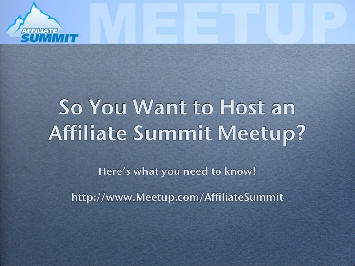 So You Want to Host anAffiliate Summit Meetup?      Here's what you need to know!  http://www.Meetup.com/AffiliateSummit