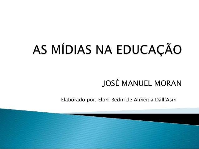JOSÉ MANUEL MORAN Elaborado por: Eloni Bedin de Almeida Dall'Asin