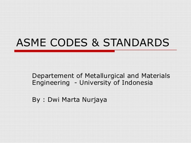 ASME CODES & STANDARDS Departement of Metallurgical and Materials Engineering - University of Indonesia By : Dwi Marta Nur...