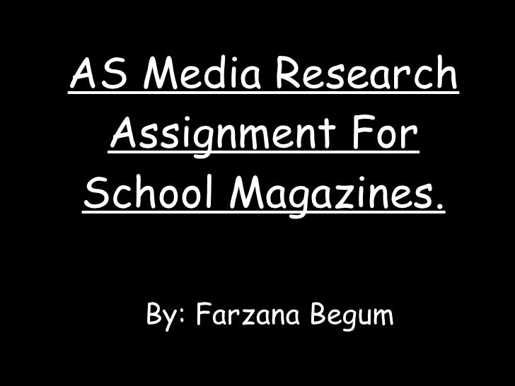 AS Media Research Assignment For School Magazines. By: Farzana Begum