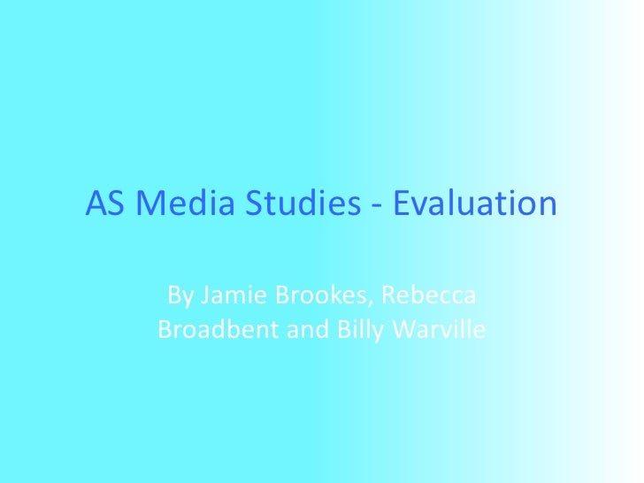 AS Media Studies - Evaluation<br />By Jamie Brookes, Rebecca Broadbent and Billy Warville<br />