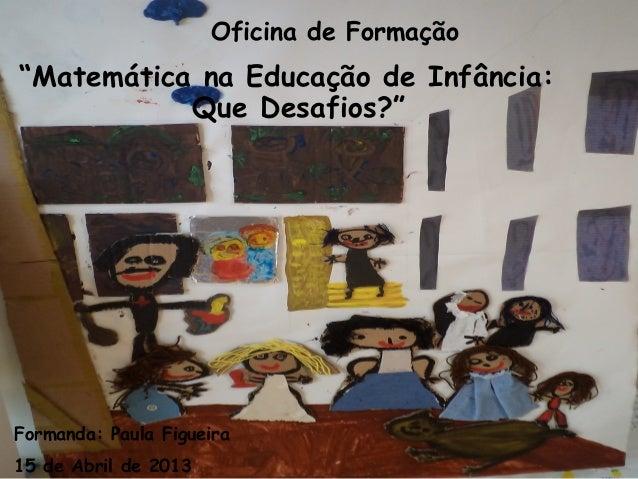 """Oficina de Formação""""Matemática na Educação de Infância:Que Desafios?""""Formanda: Paula Figueira15 de Abril de 2013"""