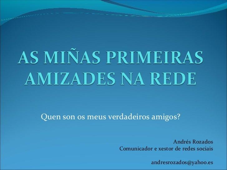 Quen son os meus verdadeiros amigos?                                        Andrés Rozados                    Comunicador ...