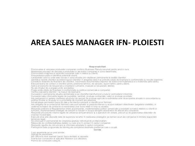 AREA SALES MANAGER IFN- PLOIESTI Responsabilitati Promovarea si vanzarea produselor companiei conform Business Planului as...