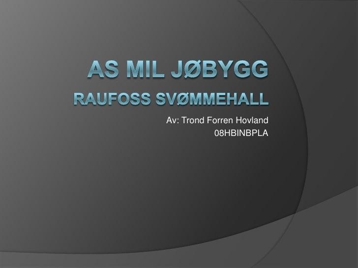 AS Mil jøbyggRaufoss svømmehall<br />Av: Trond Forren Hovland <br />08HBINBPLA<br />