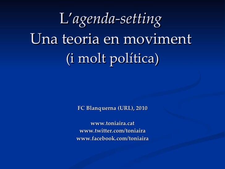 L' agenda-setting   Una teoria en moviment   (i molt política) FC Blanquerna (URL), 2010 www.toniaira.cat www.twitter.com/...