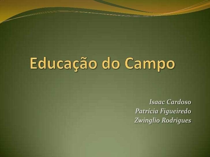 Educação do Campo<br />Isaac Cardoso<br />Patrícia Figueiredo<br />Zwinglio Rodrigues<br />