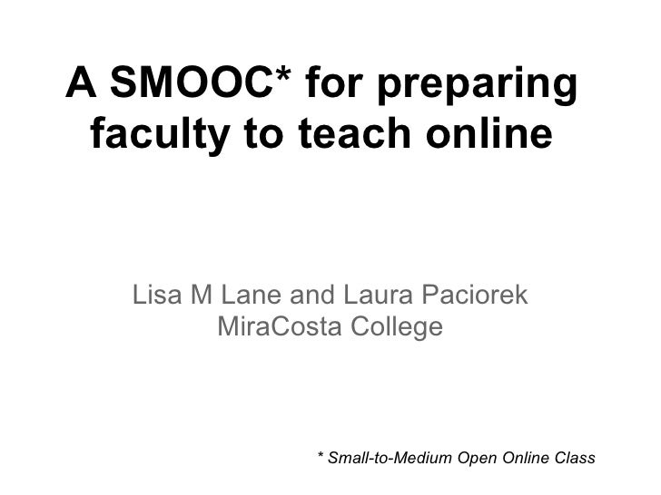 A SMOOC* for preparing faculty to teach online   Lisa M Lane and Laura Paciorek          MiraCosta College                ...