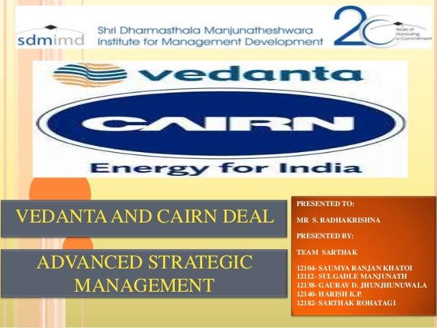 PRESENTED TO:  VEDANTA AND CAIRN DEAL  MR S. RADHAKRISHNA  PRESENTED BY:  ADVANCED STRATEGIC MANAGEMENT  TEAM SARTHAK 1210...