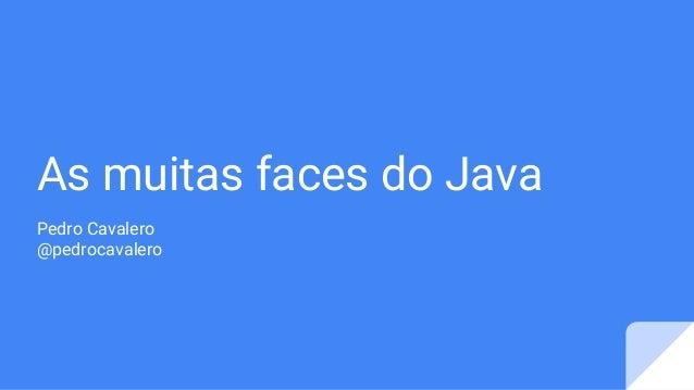 As muitas faces do Java Pedro Cavalero @pedrocavalero