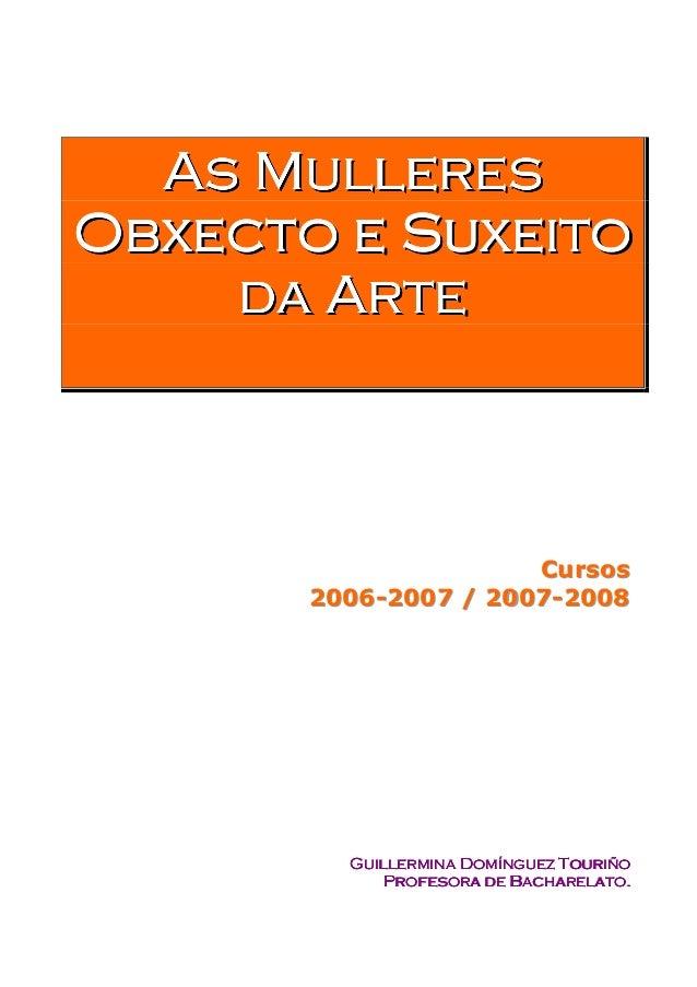 As MulleresObxecto e Suxeito    d a Ar t e                      Cursos       2006-2007 / 2007-2008         Guillermina Dom...