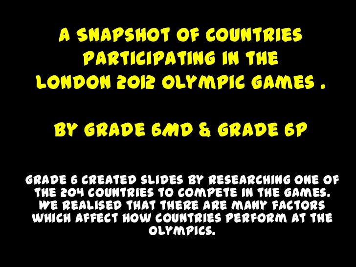 A Snapshot of Countries      Participating in the London 2012 Olympic Games .   By Grade 6MD & Grade 6PGrade 6 created sli...