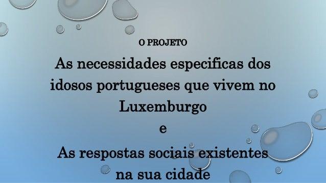 O PROJETO As necessidades especificas dos idosos portugueses que vivem no Luxemburgo e As respostas sociais existentes na ...