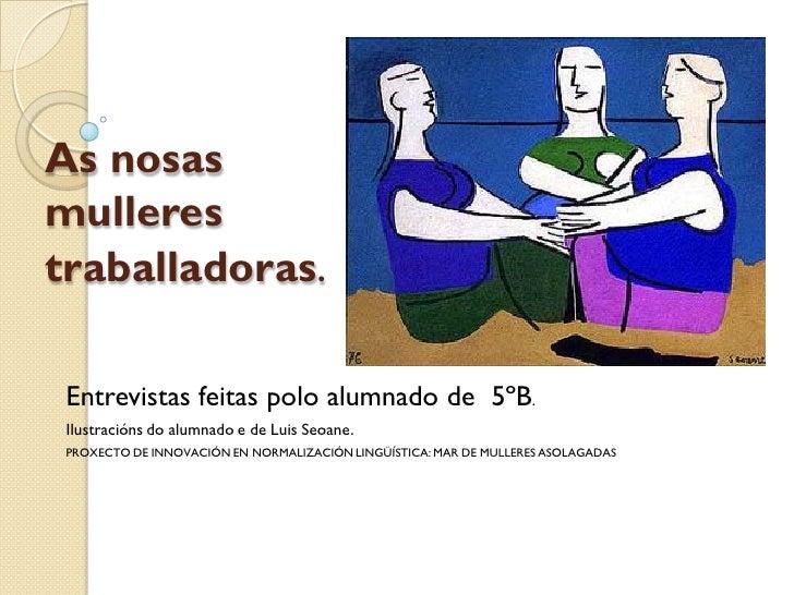 As nosas mulleres traballadoras.   Entrevistas feitas polo alumnado de 5ºB.  Ilustracións do alumnado e de Luis Seoane.  P...