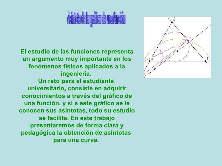 Asíntota de la gráfica de una función El estudio de las funciones representa un argumento muy importante en los fenómenos ...