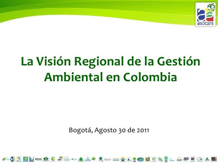La Visión Regional de la Gestión Ambiental en Colombia<br />Bogotá, Agosto 30 de 2011<br />