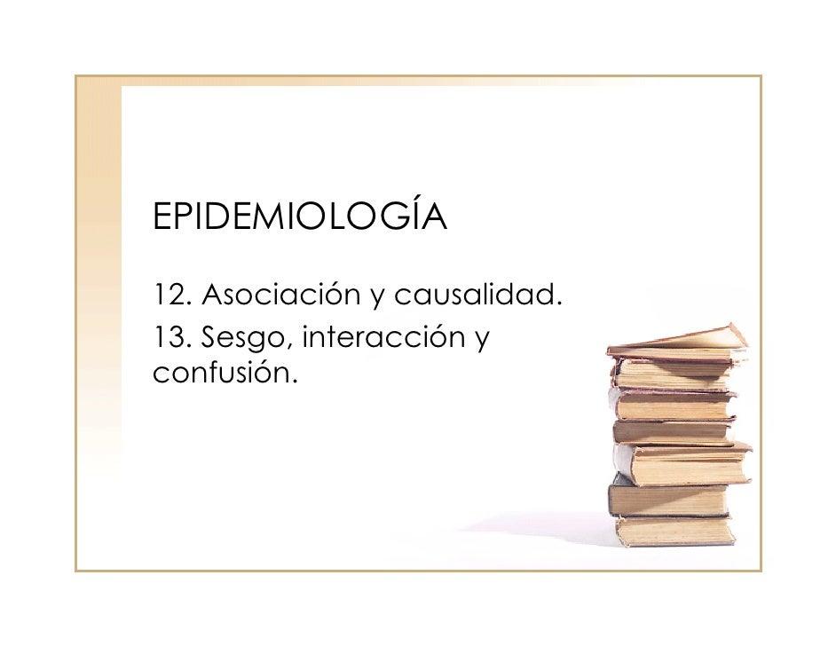 EPIDEMIOLOGÍA 12. Asociación y causalidad. 13. Sesgo, interacción y confusión.