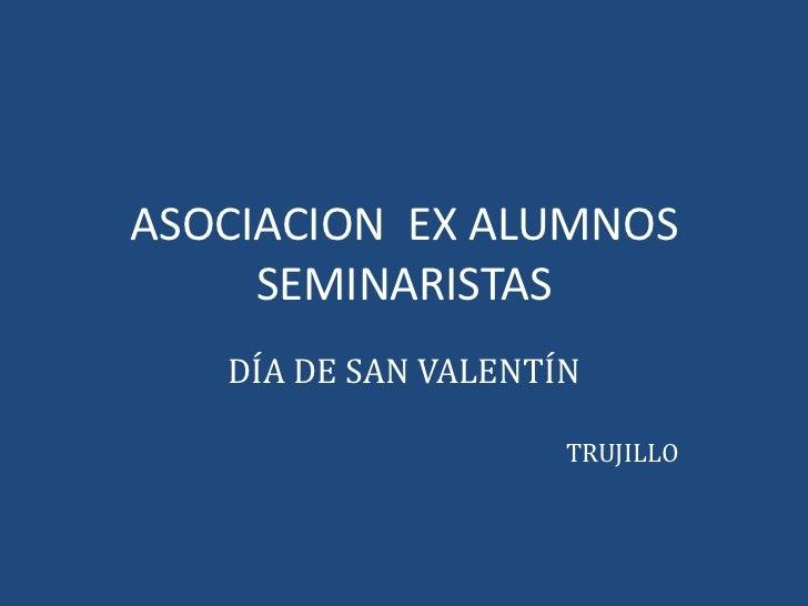 ASOCIACION  EX ALUMNOS SEMINARISTAS<br />DÍA DE SAN VALENTÍN<br />TRUJILLO<br />