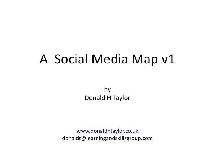 A  Social Media Map v1<br />by<br />Donald H Taylor<br />www.donaldhtaylor.co.uk<br />donaldt@learningandskillsgroup.com<b...