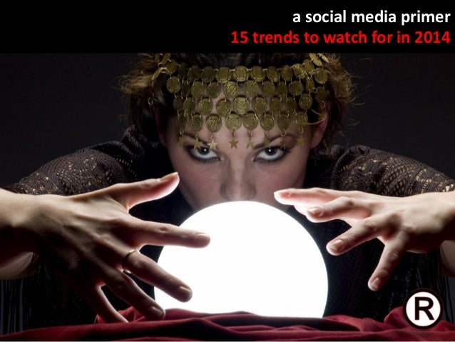 a social media primer 15 trends to watch for in 2014