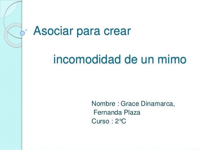 Asociar para crear incomodidad de un mimo Nombre : Grace Dinamarca, Fernanda Plaza Curso : 2°C