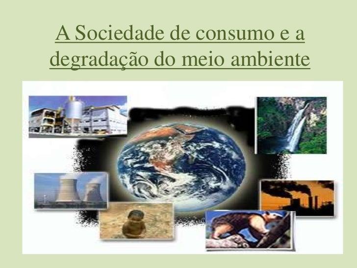 A Sociedade de consumo e a degradação do meio ambiente<br />