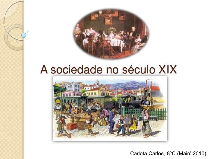 A sociedade no século XIX<br />Carlota Carlos, 8ºC (Maio' 2010)<br />