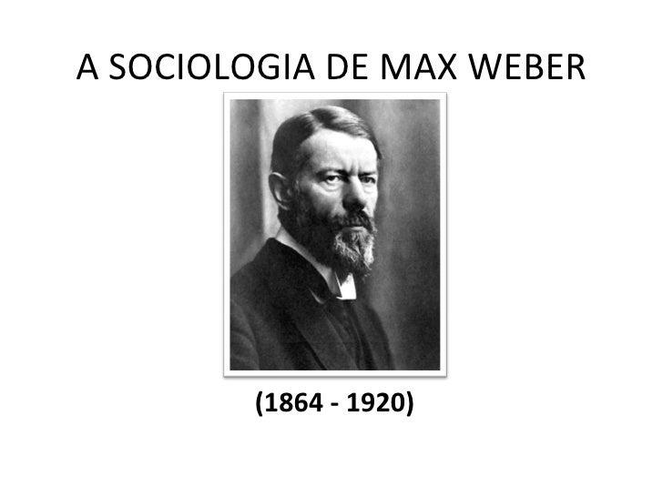 A SOCIOLOGIA DE MAX WEBER        (1864 - 1920)