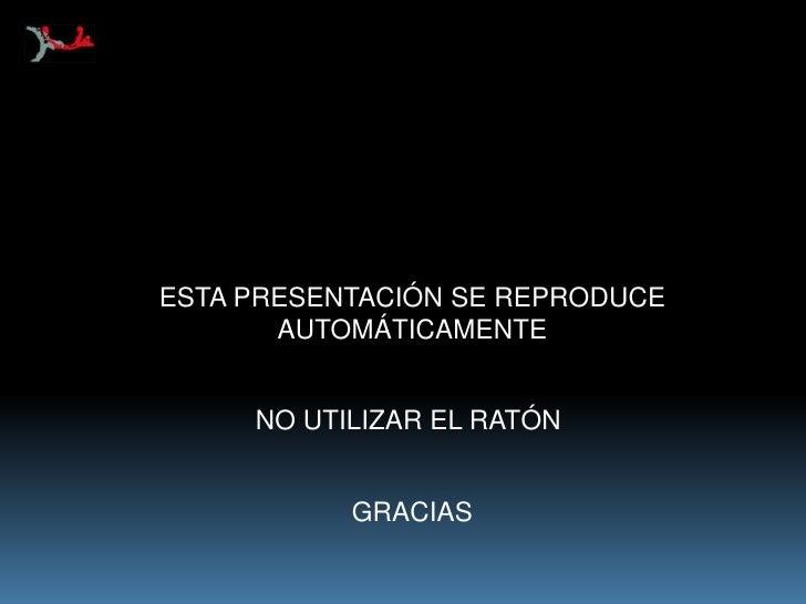 ESTA PRESENTACIÓN SE REPRODUCE<br />AUTOMÁTICAMENTE<br />NO UTILIZAR EL RATÓN <br />GRACIAS<br />