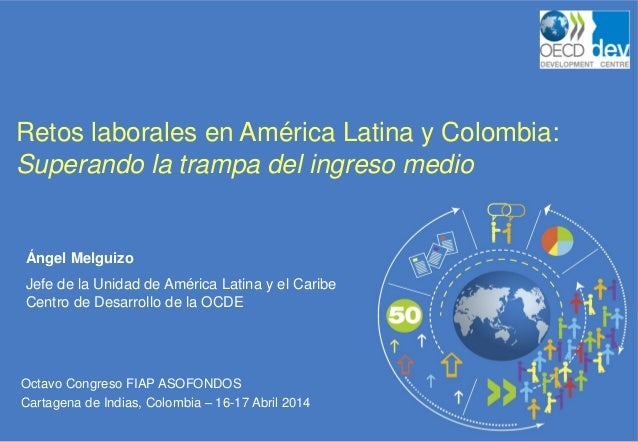Octavo Congreso FIAP ASOFONDOS Cartagena de Indias, Colombia – 16-17 Abril 2014 Retos laborales en América Latina y Colomb...