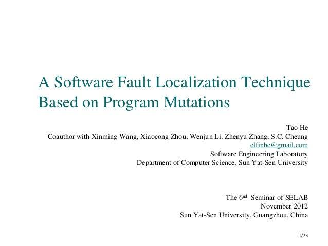 A Software Fault Localization Technique Based on Program Mutations Tao He Coauthor with Xinming Wang, Xiaocong Zhou, Wenju...