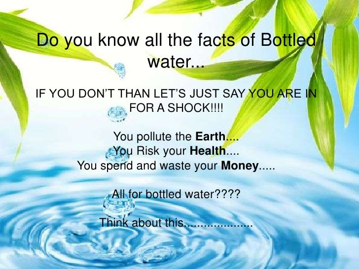 Do you know all the facts of Bottled             water... IF YOU DON'T THAN LET'S JUST SAY YOU ARE IN               FOR A ...