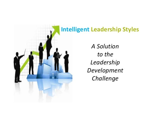 Intelligent Leadership Styles A Solution to the Leadership Development Challenge