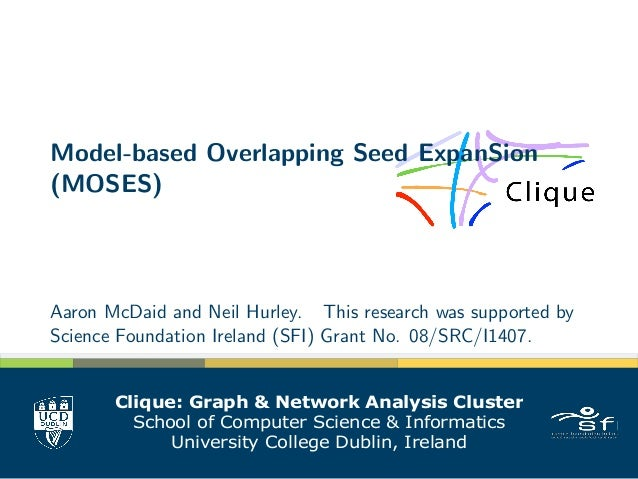 Model-based Overlapping Seed ExpanSion (MOSES) Aaron McDaid and Neil Hurley. This research was supported by Science Founda...