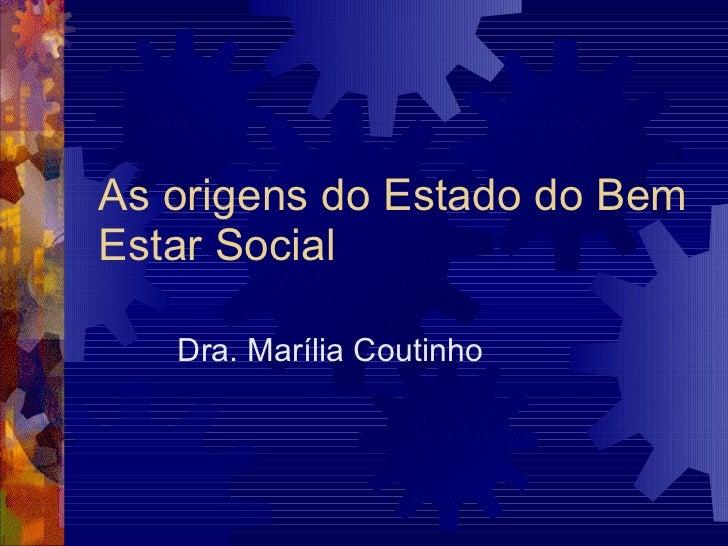 As origens do Estado do Bem Estar Social Dra. Marília Coutinho