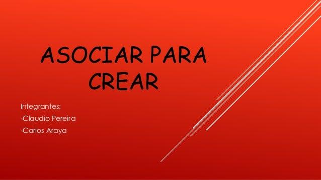 ASOCIAR PARA CREAR Integrantes: -Claudio Pereira -Carlos Araya
