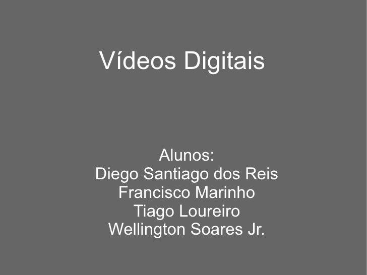 Vídeos Digitais Alunos: Diego Santiago dos Reis Francisco Marinho Tiago Loureiro Wellington Soares Jr.
