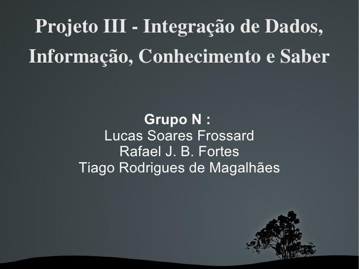 Projeto III - Integração de Dados, Informação, Conhecimento e Saber Grupo N :   Lucas Soares Frossard Rafael J. B. Fortes ...