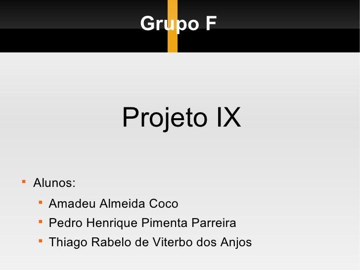 Grupo F <ul><li>Projeto IX </li></ul><ul><li>Alunos: </li></ul><ul><ul><li>Amadeu Almeida Coco </li></ul></ul><ul><ul><li>...