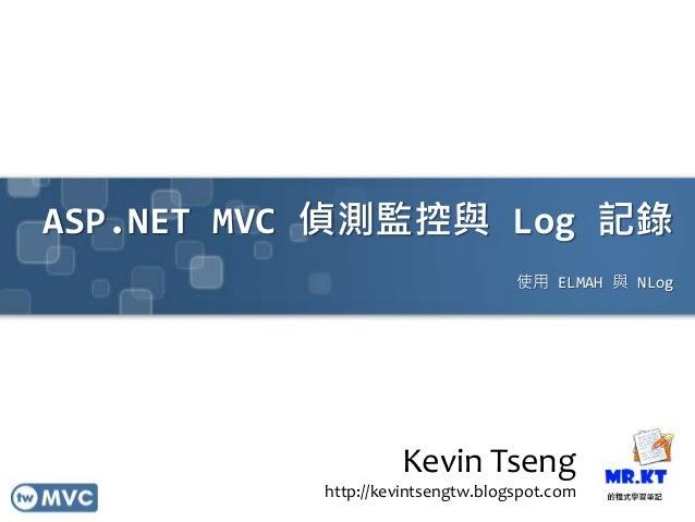 ASP.NET MVC 偵測監控與 Log 記錄 使用 ELMAH 與 NLog Kevin Tseng http://kevintsengtw.blogspot.com